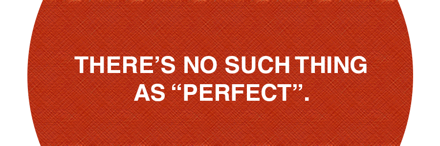 """There's no such thing as """"perfect""""."""